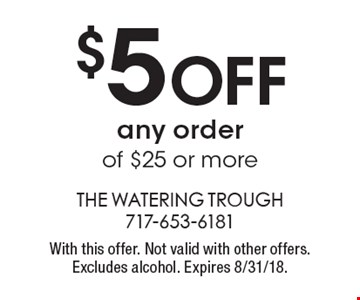 $5 OFF any order of $25 or more. With this offer. Not valid with other offers. Excludes alcohol. Expires 8/31/18.