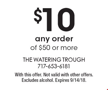 $10 OFF any order of $50 or more. With this offer. Not valid with other offers. Excludes alcohol. Expires 9/14/18.