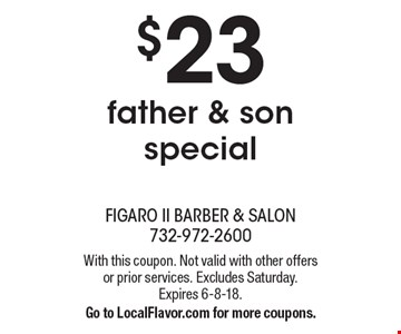 $23 father & son special. With this coupon. Not valid with other offers or prior services. Excludes Saturday. Expires 6-8-18. Go to LocalFlavor.com for more coupons.