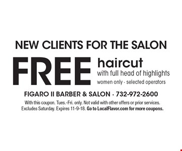 NEW CLIENTS FOR THE SALON. FREE haircut with full head of highlights. Women only. Selected operators. With this coupon. Tues.-Fri. only. Not valid with other offers or prior services. Excludes Saturday. Expires 11-9-18. Go to LocalFlavor.com for more coupons.