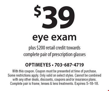 $39 eye exam plus $200 retail credit towards complete pair of prescription glasses. With this coupon. Coupon must be presented at time of purchase. Some restrictions apply. Only valid on select styles. Cannot be combined with any other deals, discounts, coupons and/or insurance plans. Complete pair is frame, lenses & lens treatments. Expires 5-18-18.