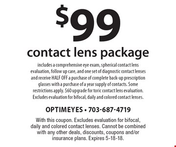 $99 contact lens package includes a comprehensive eye exam, spherical contact lens evaluation, follow up care, and one set of diagnostic contact lenses and receive half off a purchase of complete back-up prescription glasses with a purchase of a year supply of contacts. Some restrictions apply. $60 upgrade for toric contact lens evaluation. Excludes evaluation for bifocal, daily and colored contact lenses.. With this coupon. Excludes evaluation for bifocal, daily and colored contact lenses. Cannot be combined with any other deals, discounts, coupons and/or insurance plans. Expires 5-18-18.
