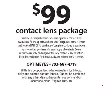 $99 contact lens package includes a comprehensive eye exam, spherical contact lens evaluation, follow up care, and one set of diagnostic contact lenses and receive HALF OFF a purchase of complete back-up prescription glasses with a purchase of a year supply of contacts. Some restrictions apply. $60 upgrade for toric contact lens evaluation. Excludes evaluation for bifocal, daily and colored contact lenses.. With this coupon. Excludes evaluation for bifocal, daily and colored contact lenses. Cannot be combined with any other deals, discounts, coupons and/or insurance plans. Expires 10/5/18.
