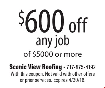 $600 off any job of $5000 or more. With this coupon. Not valid with other offers or prior services. Expires 4/30/18.