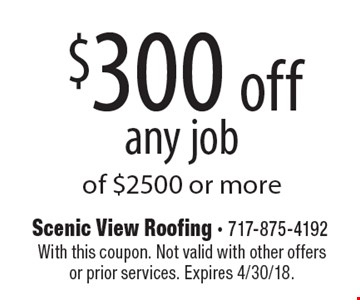 $300 off any job of $2500 or more. With this coupon. Not valid with other offers or prior services. Expires 4/30/18.