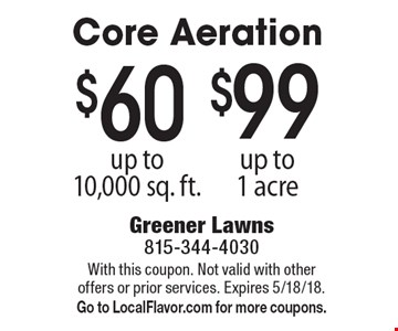$99 core aeration up to 1 acre. $60 core aeration up to 10,000 sq. ft. With this coupon. Not valid with other offers or prior services. Expires 5/18/18. Go to LocalFlavor.com for more coupons.