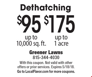 $175 dethatching up to 1 acre. $95 dethatching up to 10,000 sq. ft. With this coupon. Not valid with other offers or prior services. Expires 5/18/18. Go to LocalFlavor.com for more coupons.
