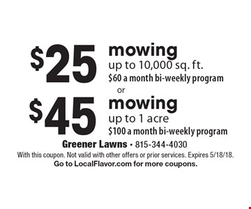 $45 mowing up to 1 acre $100 a month bi-weekly program. $25 mowing up to 10,000 sq. ft. $60 a month bi-weekly program. With this coupon. Not valid with other offers or prior services. Expires 5/18/18. Go to LocalFlavor.com for more coupons.
