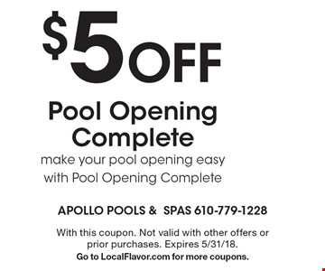 $5 Off Pool Opening Complete. Make your pool opening easy with Pool Opening Complete. With this coupon. Not valid with other offers or prior purchases. Expires 5/31/18. Go to LocalFlavor.com for more coupons.