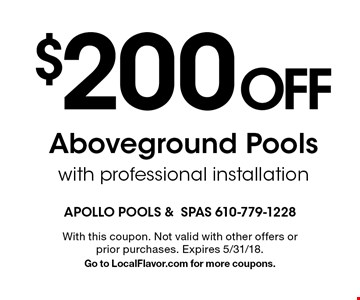 $200 Off Aboveground Pools with professional installation. With this coupon. Not valid with other offers or prior purchases. Expires 5/31/18. Go to LocalFlavor.com for more coupons.