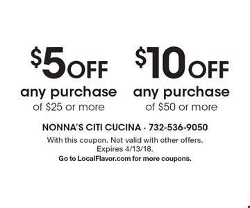 $5 off any purchase of $25 or more OR $10 off any purchase of $50 or more. . With this coupon. Not valid with other offers. Expires 4/13/18. Go to LocalFlavor.com for more coupons.