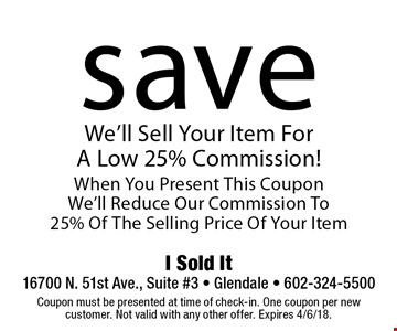 Save 25% Off Commission For Your Item. We'll Sell Your Item For A Low 25% Commission! When You Present This Coupon We'll Reduce Our Commission To 25% Of The Selling Price Of Your Item. Coupon must be presented at time of check-in. One coupon per new customer. Not valid with any other offer. Expires 4/6/18.