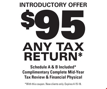 Introductory Offer. $95 any tax return*. Schedule A & B Included*. Complimentary Complete Mid-Year Tax Review & Financial Physical. *With this coupon. New clients only. Expires 4-15-18.