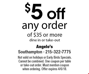 $5 off any order of $35 or more dine in or take-out. Not valid on holidays or Early Birds Specials. Cannot be combined. One coupon per table or take-out order. Must mention coupon when ordering. Offer expires 4/6/18.