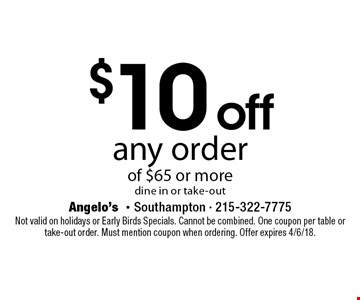 $10 off any order of $65 or moredine in or take-out. Not valid on holidays or Early Birds Specials. Cannot be combined. One coupon per table or take-out order. Must mention coupon when ordering. Offer expires 4/6/18.