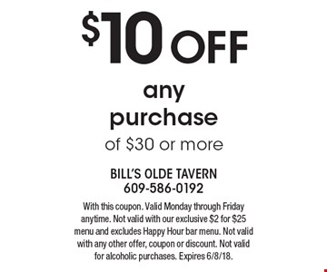 $10 OFF any purchase of $30 or more. With this coupon. Valid Monday through Friday anytime. Not valid with our exclusive $2 for $25 menu and excludes Happy Hour bar menu. Not valid with any other offer, coupon or discount. Not valid for alcoholic purchases. Expires 6/8/18.
