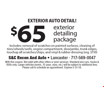 Exterior Auto Detail! $65 exterior detailing package Includes: removal of scratches on painted surfaces, cleaning of tires/wheels/wells, engine compartment, doorjambs, trunk edges, touchup all scratches/chips, and vinyl & rubber dressing (reg. $110). With this coupon. Not valid with other offers or prior services. Standard size cars, trucks & SUVs only. Larger vehicles (semis, 15-pass. vans, etc.) will be subject to additional fees. Please call to schedule an appointment. Expires 5-31-18.