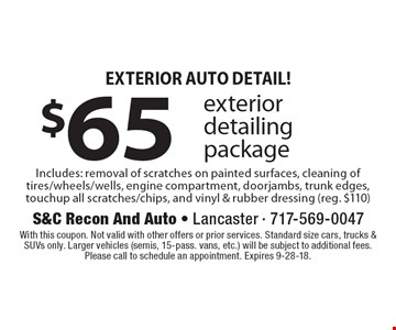 Exterior Auto Detail! $65 exterior detailing package. Includes: removal of scratches on painted surfaces, cleaning of tires/wheels/wells, engine compartment, doorjambs, trunk edges, touchup all scratches/chips, and vinyl & rubber dressing (reg. $110). With this coupon. Not valid with other offers or prior services. Standard size cars, trucks & SUVs only. Larger vehicles (semis, 15-pass. vans, etc.) will be subject to additional fees. Please call to schedule an appointment. Expires 9-28-18.