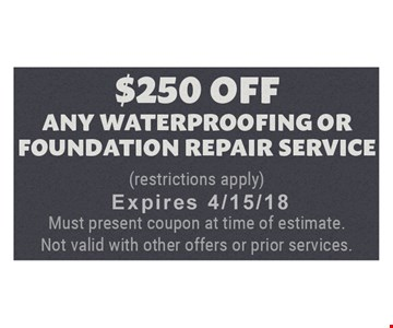 $250 Off any waterproofing or foundation repair service. Expires 4/15/18