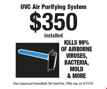 $350 installed UVC Air Purifying System. One coupon per household. No travel fee. Offer exp. on 4/13/18.