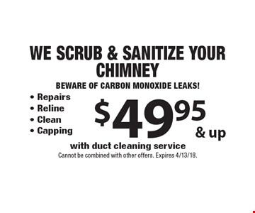 $49.95 & up. We Scrub & Sanitize Your Chimney. Beware of Carbon Monoxide Leaks! - Repairs - Reline - Clean - Capping with duct cleaning service. Cannot be combined with other offers. Expires 4/13/18.