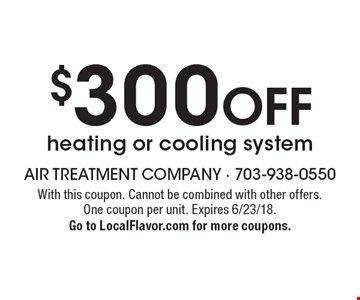 $300 off heating or cooling system. With this coupon. Cannot be combined with other offers. One coupon per unit. Expires 6/23/18. Go to LocalFlavor.com for more coupons.