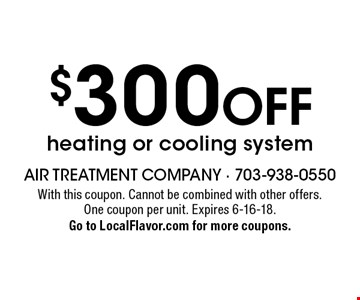 $300 off heating or cooling system. With this coupon. Cannot be combined with other offers. One coupon per unit. Expires 6-16-18. Go to LocalFlavor.com for more coupons.
