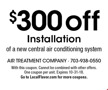 $300 off Installation of a new central air conditioning system. With this coupon. Cannot be combined with other offers. One coupon per unit. Expires 10-31-18. Go to LocalFlavor.com for more coupons.
