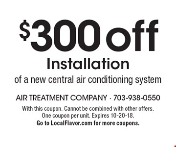 $300 off Installation of a new central air conditioning system. With this coupon. Cannot be combined with other offers. One coupon per unit. Expires 10-20-18. Go to LocalFlavor.com for more coupons.
