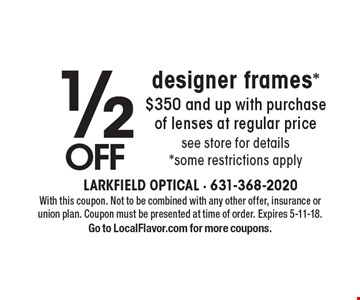 1/2 OFFdesigner frames*$350 and up with purchase of lenses at regular pricesee store for details *some restrictions apply. With this coupon. Not to be combined with any other offer, insurance or union plan. Coupon must be presented at time of order. Expires 5-11-18.Go to LocalFlavor.com for more coupons.