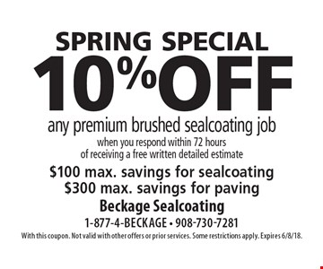 SPRING SPECIAL: 10% off any premium brushed sealcoating job. When you respond within 72 hours of receiving a free written detailed estimate. $100 max. savings for sealcoating. $300 max. savings for paving. With this coupon. Not valid with other offers or prior services. Some restrictions apply. Expires 6/8/18.