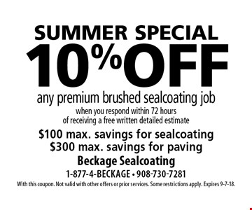 SUMMER special 10%off any premium brushed sealcoating job when you respond within 72 hours of receiving a free written detailed estimate$100 max. savings for sealcoating $300 max. savings for paving. With this coupon. Not valid with other offers or prior services. Some restrictions apply. Expires 9-7-18.
