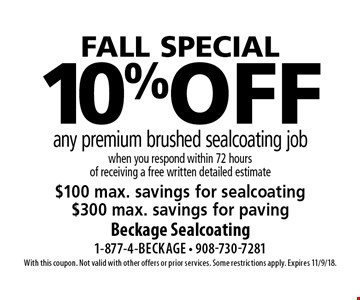 FALL special 10% off any premium brushed sealcoating job when you respond within 72 hours of receiving a free written detailed estimate. $100 max. savings for sealcoating. $300 max. savings for paving. With this coupon. Not valid with other offers or prior services. Some restrictions apply. Expires 11/9/18.