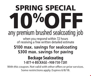 spring special 10% off any premium brushed sealcoating job. When you respond within 72 hours of receiving a free written detailed estimate $100 max. savings for sealcoating. $300 max. savings for paving. With this coupon. Not valid with other offers or prior services. Some restrictions apply. Expires 6/8/18.