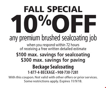 FALL SPECIAL. 10% off any premium brushed sealcoating job when you respond within 72 hours of receiving a free written detailed estimate. $100 max. savings for sealcoating. $300 max. savings for paving. With this coupon. Not valid with other offers or prior services. Some restrictions apply. Expires 11/9/18.