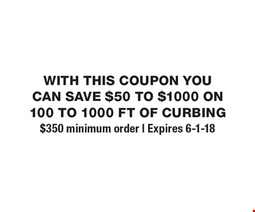 with this coupon you can save $50 to $1000 on 100 to 1000 ft of curbing. $350 minimum order   Expires 6-1-18