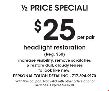 1/2 price special! $25 per pair headlight restoration (Reg. $50) increase visibility, remove scratches & restore dull, cloudy lenses to look like new! With this coupon. Not valid with other offers or prior services. Expires 9/30/18.