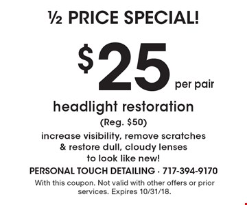 1/2 price special! $25 per pair headlight restoration (Reg. $50) increase visibility, remove scratches & restore dull, cloudy lenses to look like new! With this coupon. Not valid with other offers or prior services. Expires 10/31/18.