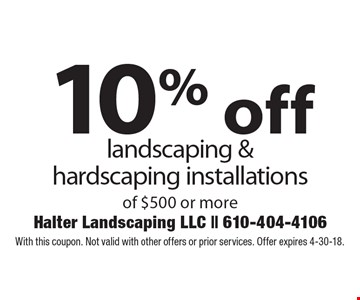 10% off landscaping & hardscaping installations of $500 or more. With this coupon. Not valid with other offers or prior services. Offer expires 4-30-18.