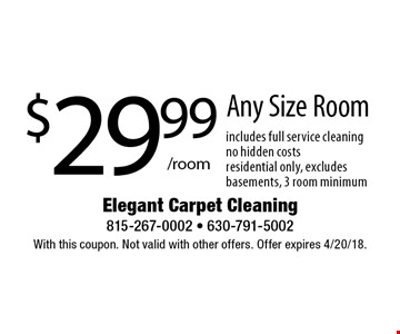 $29.99/room Any Size Room. Includes full service cleaning, no hidden costs, residential only, excludes basements, 3 room minimum. With this coupon. Not valid with other offers. Offer expires 4/20/18.