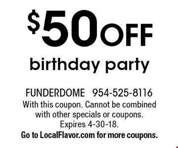 $50 OFF birthday party. With this coupon. Cannot be combined with other specials or coupons.Expires 4-30-18.Go to LocalFlavor.com for more coupons.