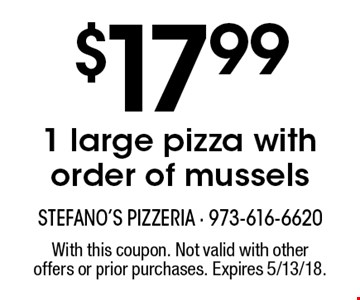 $17.99 1 large pizza with order of mussels. With this coupon. Not valid with other offers or prior purchases. Expires 5/13/18.