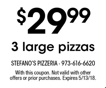 $29.99 3 large pizzas. With this coupon. Not valid with other offers or prior purchases. Expires 5/13/18.