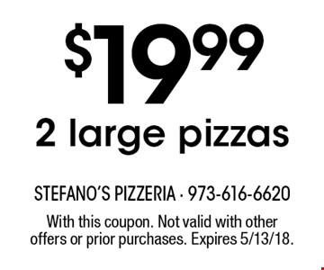 $19.99 2 large pizzas. With this coupon. Not valid with other offers or prior purchases. Expires 5/13/18.