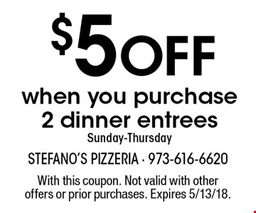 $5 Off when you purchase 2 dinner entrees Sunday-Thursday. With this coupon. Not valid with other offers or prior purchases. Expires 5/13/18.