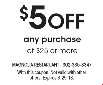$5 Off any purchase of $25 or more. With this coupon. Not valid with other offers. Expires 6-29-18.