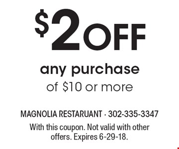 $2 Off any purchaseof $10 or more. With this coupon. Not valid with other offers. Expires 6-29-18.