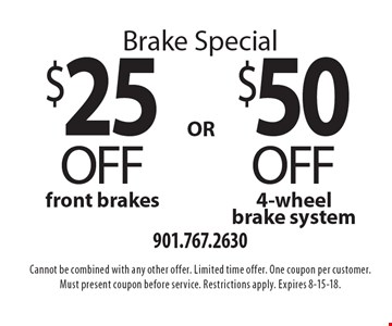 Brake Special. $25 off front brakes or $50 off 4-wheel brake system. Cannot be combined with any other offer. Limited time offer. One coupon per customer. Must present coupon before service. Restrictions apply. Expires 8-15-18.