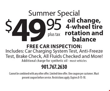 Summer Special $49.95 plus tax oil change, 4-wheel tire rotation and balance Free Car Inspection: Includes: Car Charging System Test, Anti-Freeze Test, Brake Check, All Fluids Checked and More! Additional charge for synthetic oil - most vehicles. Cannot be combined with any other offer. Limited time offer. One coupon per customer. Must present coupon before service. Restrictions apply. Expires 8-15-18.