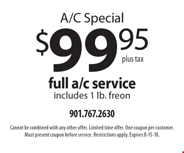 A/C Special. $99.95 plus tax for full a/c service (includes 1 lb. freon). Cannot be combined with any other offer. Limited time offer. One coupon per customer. Must present coupon before service. Restrictions apply. Expires 8-15-18.